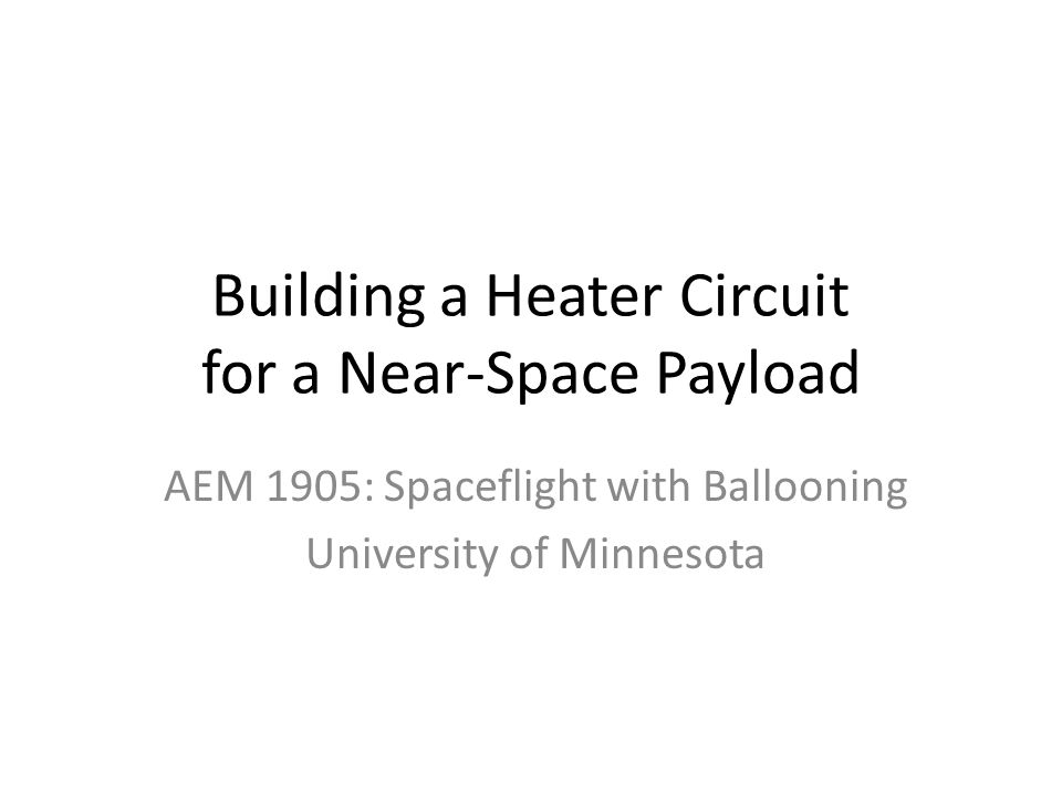 Building a Heater Circuit for a Near-Space Payload AEM 1905: Spaceflight with Ballooning University of Minnesota