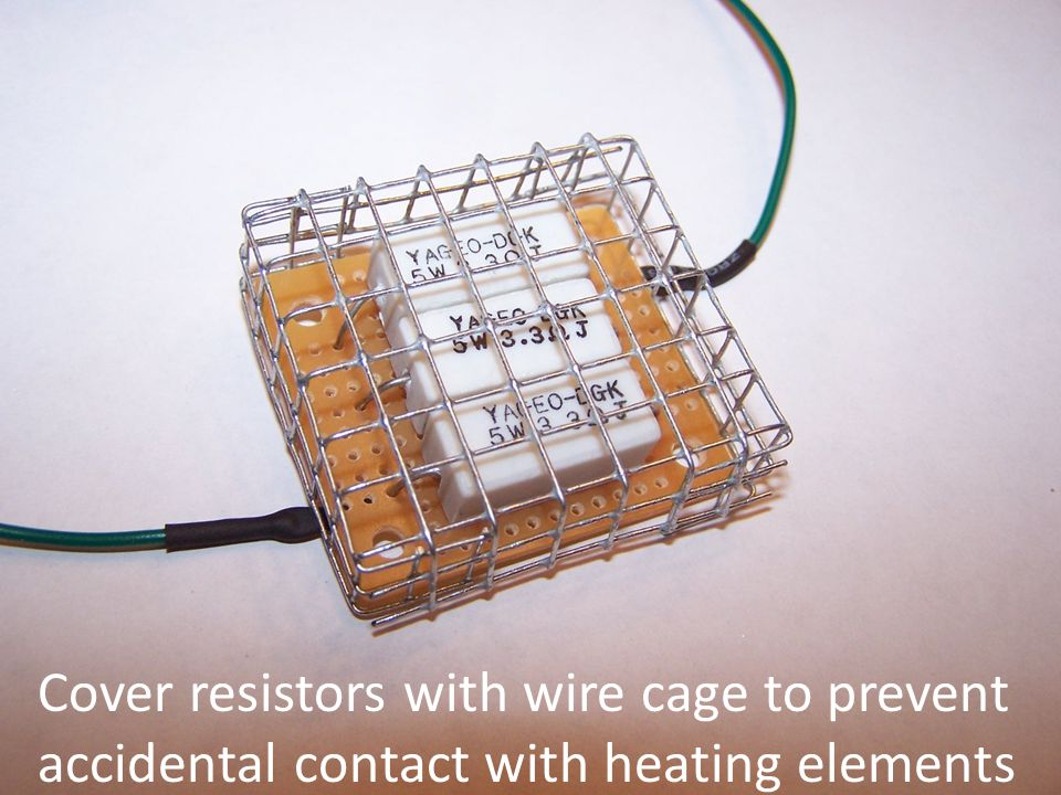 Cover resistors with wire cage to prevent accidental contact with heating elements