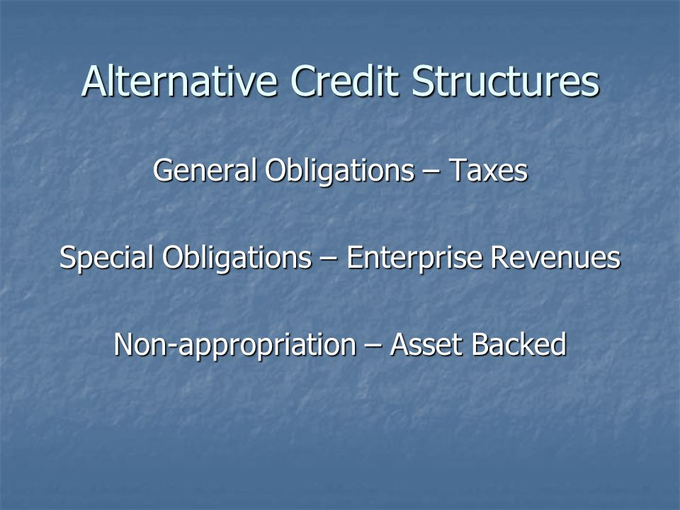 Alternative Credit Structures General Obligations – Taxes Special Obligations – Enterprise Revenues Non-appropriation – Asset Backed