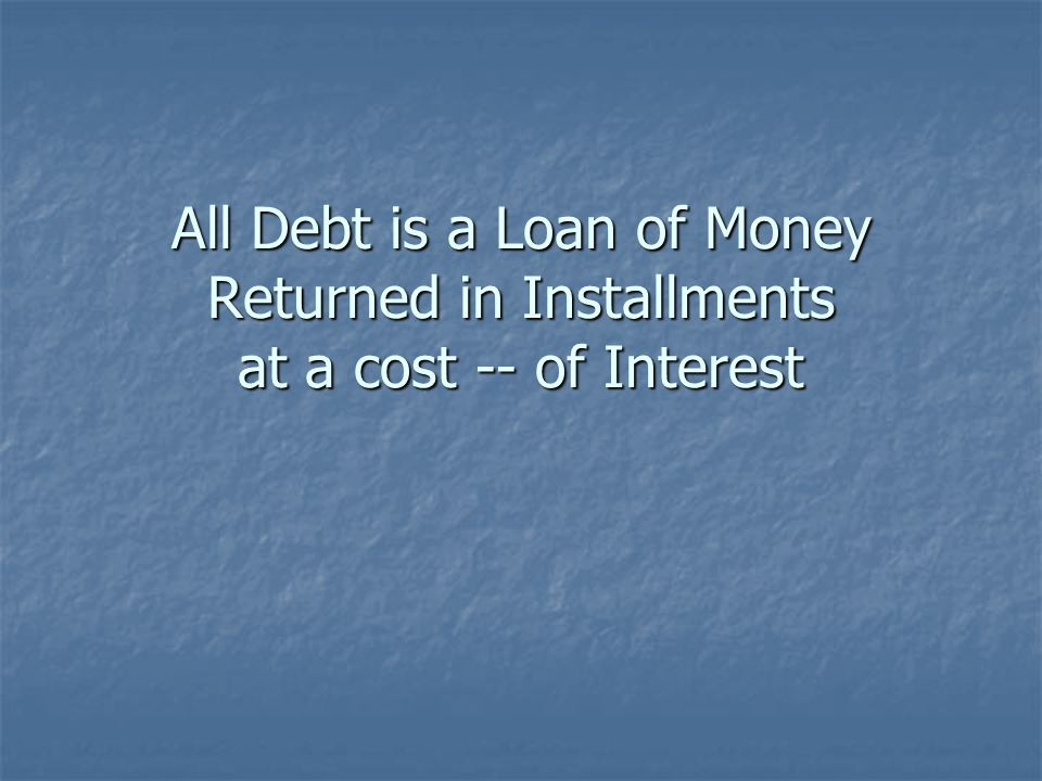 All Debt is a Loan of Money Returned in Installments at a cost -- of Interest