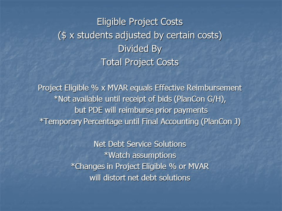 Eligible Project Costs ($ x students adjusted by certain costs) Divided By Total Project Costs Project Eligible % x MVAR equals Effective Reimbursement *Not available until receipt of bids (PlanCon G/H), but PDE will reimburse prior payments but PDE will reimburse prior payments *Temporary Percentage until Final Accounting (PlanCon J) Net Debt Service Solutions *Watch assumptions *Changes in Project Eligible % or MVAR will distort net debt solutions