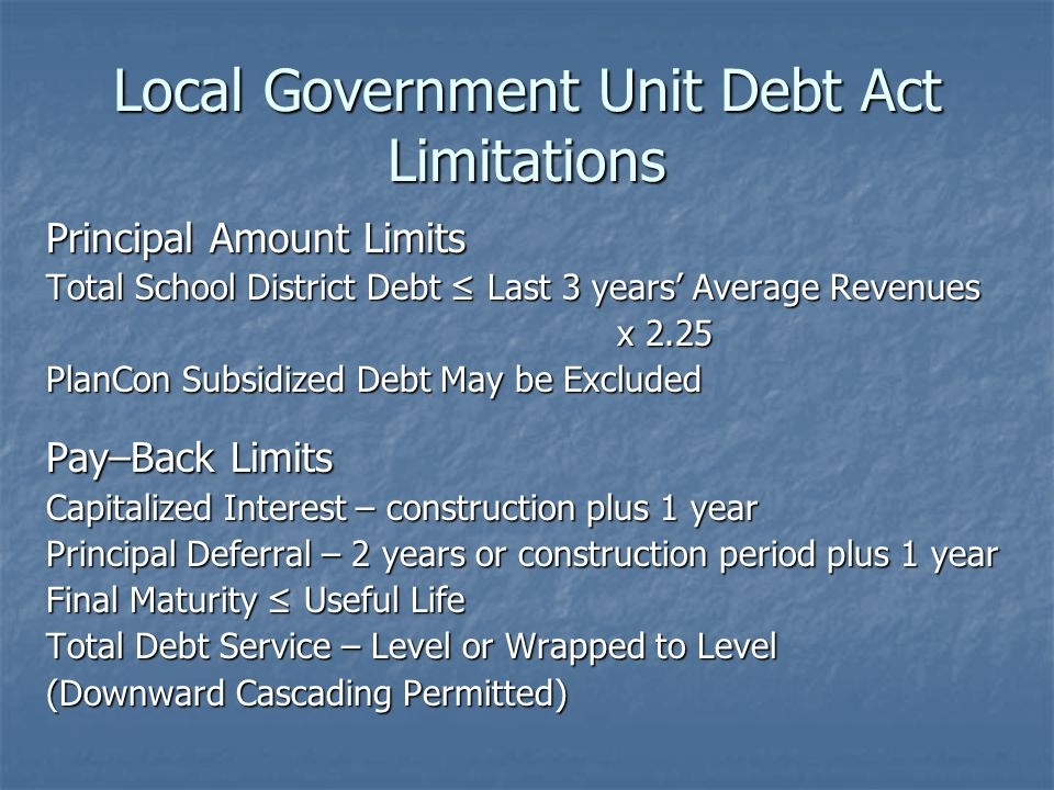 Local Government Unit Debt Act Limitations Principal Amount Limits Total School District Debt ≤ Last 3 years' Average Revenues x 2.25 x 2.25 PlanCon Subsidized Debt May be Excluded Pay–Back Limits Capitalized Interest – construction plus 1 year Principal Deferral – 2 years or construction period plus 1 year Final Maturity ≤ Useful Life Total Debt Service – Level or Wrapped to Level (Downward Cascading Permitted)