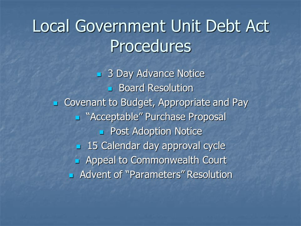 Local Government Unit Debt Act Procedures 3 Day Advance Notice 3 Day Advance Notice Board Resolution Board Resolution Covenant to Budget, Appropriate and Pay Covenant to Budget, Appropriate and Pay Acceptable Purchase Proposal Acceptable Purchase Proposal Post Adoption Notice Post Adoption Notice 15 Calendar day approval cycle 15 Calendar day approval cycle Appeal to Commonwealth Court Appeal to Commonwealth Court Advent of Parameters Resolution Advent of Parameters Resolution