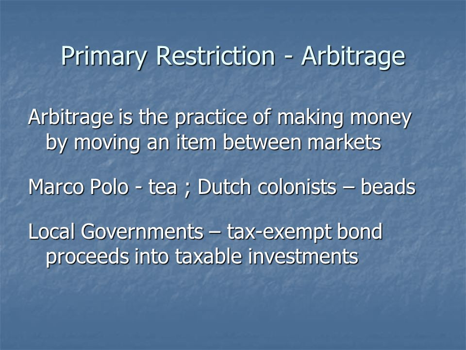 Primary Restriction - Arbitrage Arbitrage is the practice of making money by moving an item between markets Marco Polo - tea ; Dutch colonists – beads Local Governments – tax-exempt bond proceeds into taxable investments