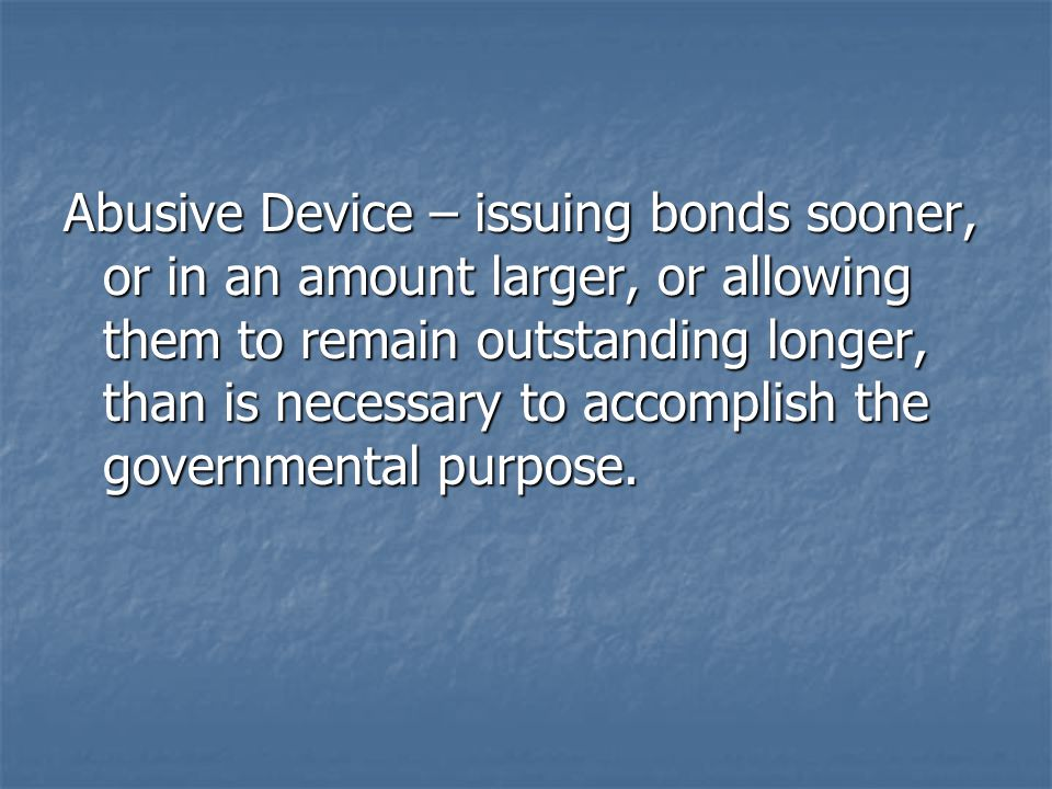 Abusive Device – issuing bonds sooner, or in an amount larger, or allowing them to remain outstanding longer, than is necessary to accomplish the governmental purpose.