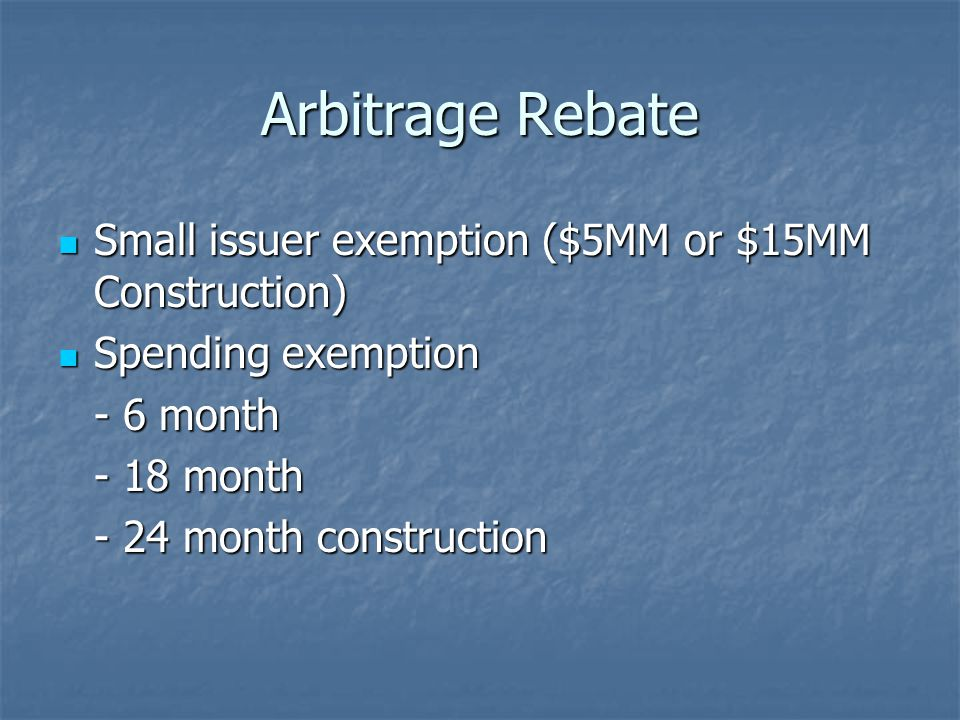 Arbitrage Rebate Small issuer exemption ($5MM or $15MM Construction) Small issuer exemption ($5MM or $15MM Construction) Spending exemption Spending exemption - 6 month - 18 month - 24 month construction