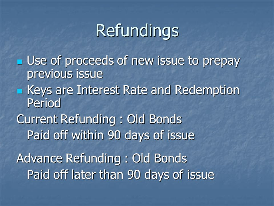 Refundings Use of proceeds of new issue to prepay previous issue Use of proceeds of new issue to prepay previous issue Keys are Interest Rate and Redemption Period Keys are Interest Rate and Redemption Period Current Refunding : Old Bonds Paid off within 90 days of issue Advance Refunding : Old Bonds Paid off later than 90 days of issue