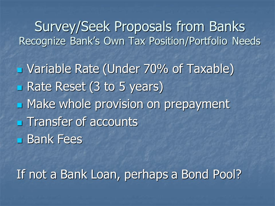 Survey/Seek Proposals from Banks Recognize Bank's Own Tax Position/Portfolio Needs Variable Rate (Under 70% of Taxable) Variable Rate (Under 70% of Taxable) Rate Reset (3 to 5 years) Rate Reset (3 to 5 years) Make whole provision on prepayment Make whole provision on prepayment Transfer of accounts Transfer of accounts Bank Fees Bank Fees If not a Bank Loan, perhaps a Bond Pool