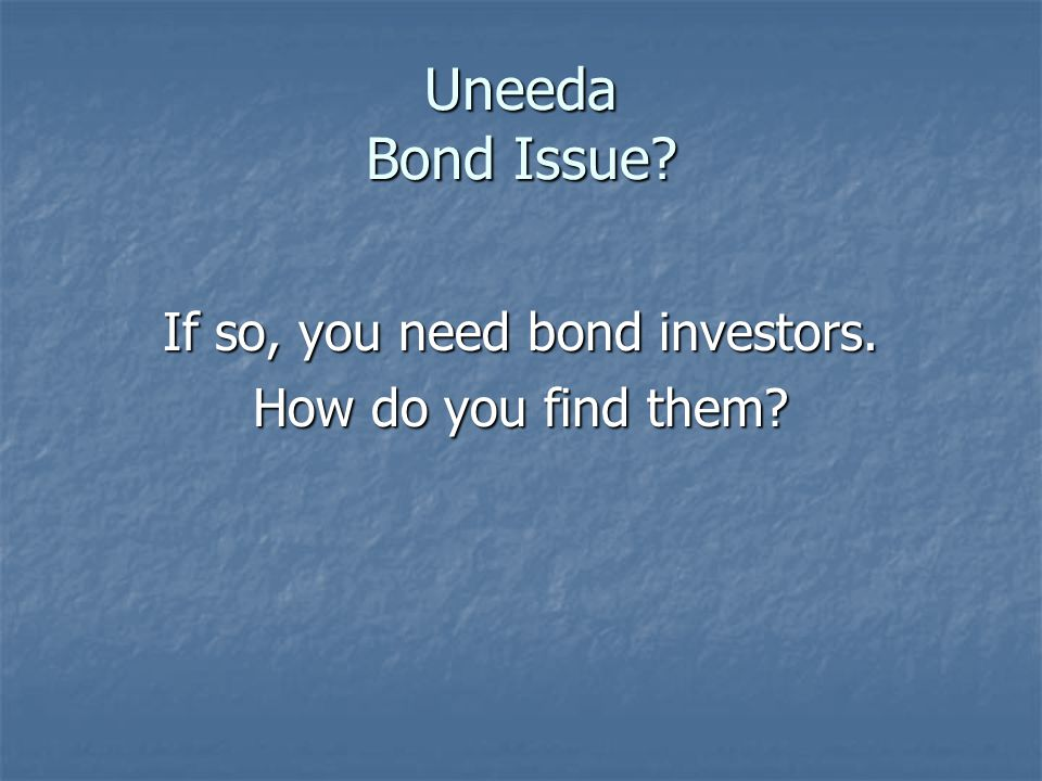 Uneeda Bond Issue If so, you need bond investors. How do you find them