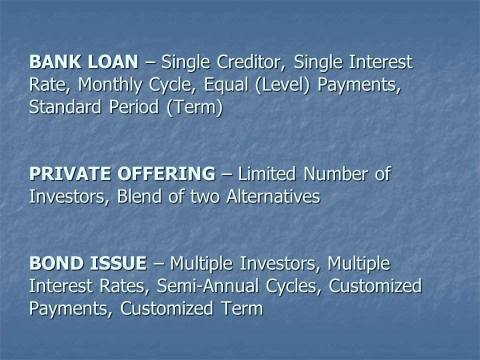 BANK LOAN – Single Creditor, Single Interest Rate, Monthly Cycle, Equal (Level) Payments, Standard Period (Term) PRIVATE OFFERING – Limited Number of Investors, Blend of two Alternatives BOND ISSUE – Multiple Investors, Multiple Interest Rates, Semi-Annual Cycles, Customized Payments, Customized Term