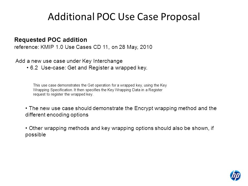 Additional POC Use Case Proposal Requested POC addition reference: KMIP 1.0 Use Cases CD 11, on 28 May, 2010 Add a new use case under Key Interchange 6.2 Use-case: Get and Register a wrapped key.