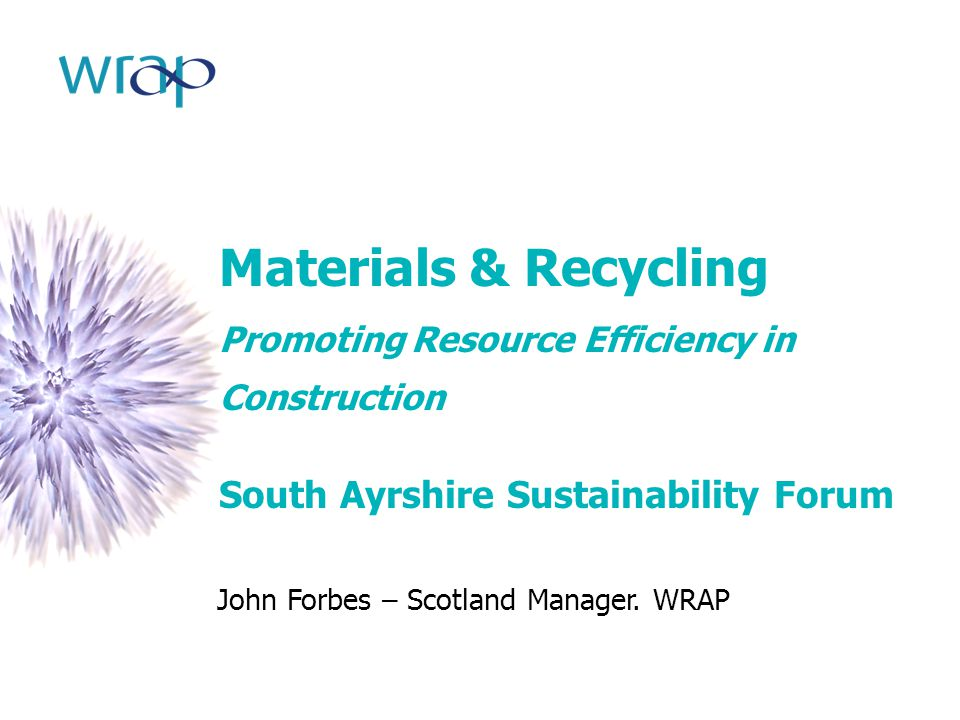Materials & Recycling Promoting Resource Efficiency in Construction South Ayrshire Sustainability Forum John Forbes – Scotland Manager. WRAP