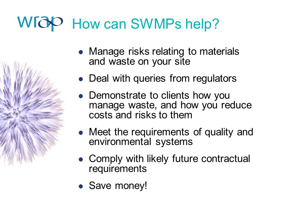How can SWMPs help? Manage risks relating to materials and waste on your site Deal with queries from regulators Demonstrate to clients how you manage