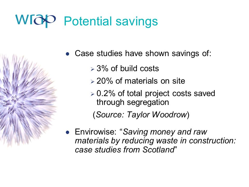 Potential savings Case studies have shown savings of:  3% of build costs  20% of materials on site  0.2% of total project costs saved through segre