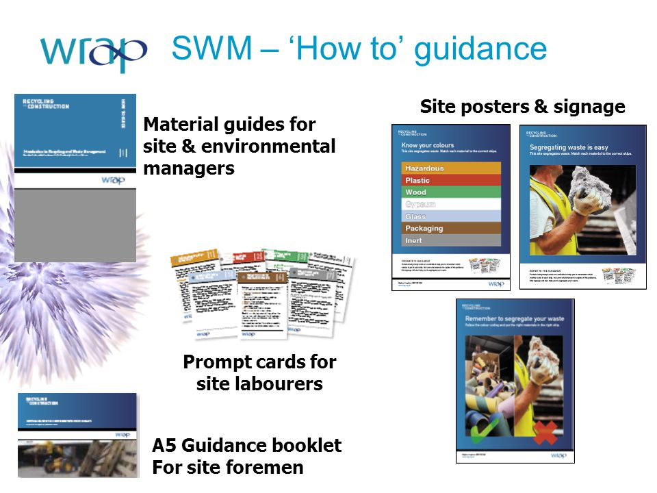 SWM – 'How to' guidance Material guides for site & environmental managers A5 Guidance booklet For site foremen Prompt cards for site labourers Site po