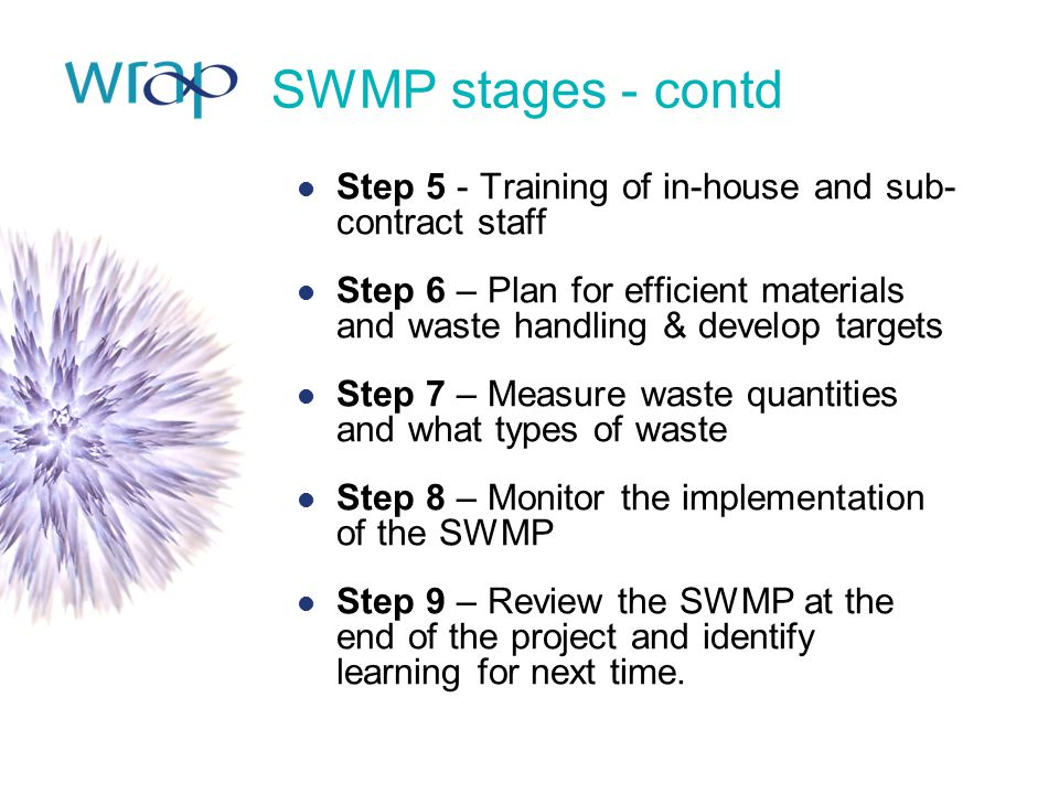 SWMP stages - contd Step 5 - Training of in-house and sub- contract staff Step 6 – Plan for efficient materials and waste handling & develop targets S