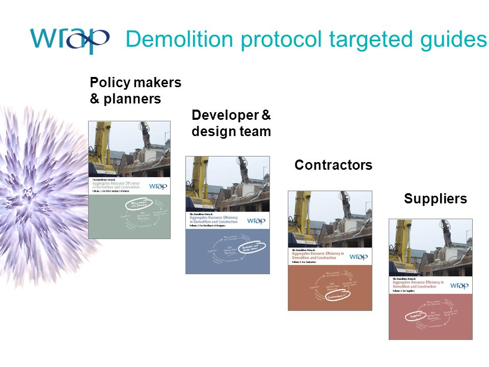 Policy makers & planners Developer & design team Contractors Suppliers Demolition protocol targeted guides