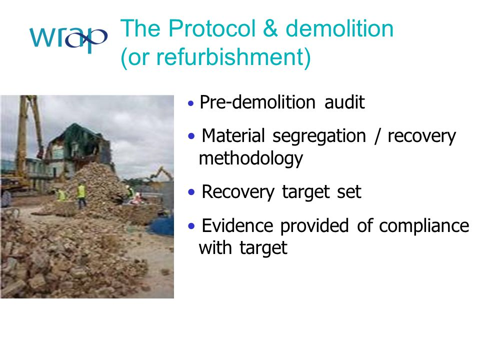 The Protocol & demolition (or refurbishment) Pre-demolition audit Material segregation / recovery methodology Recovery target set Evidence provided of compliance with target