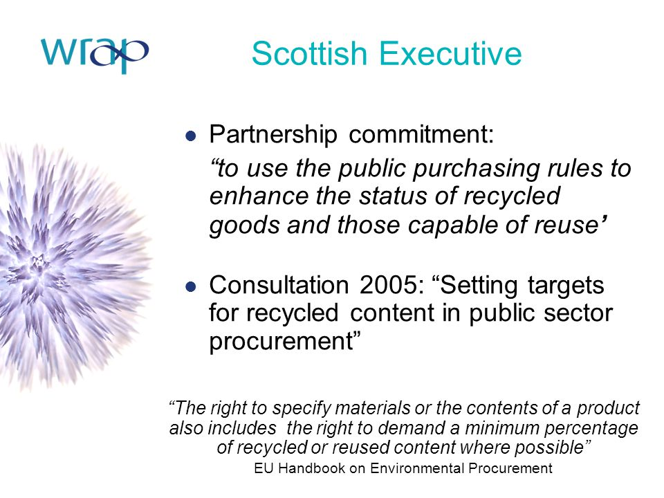 "Scottish Executive Partnership commitment: ""to use the public purchasing rules to enhance the status of recycled goods and those capable of reuse' Con"