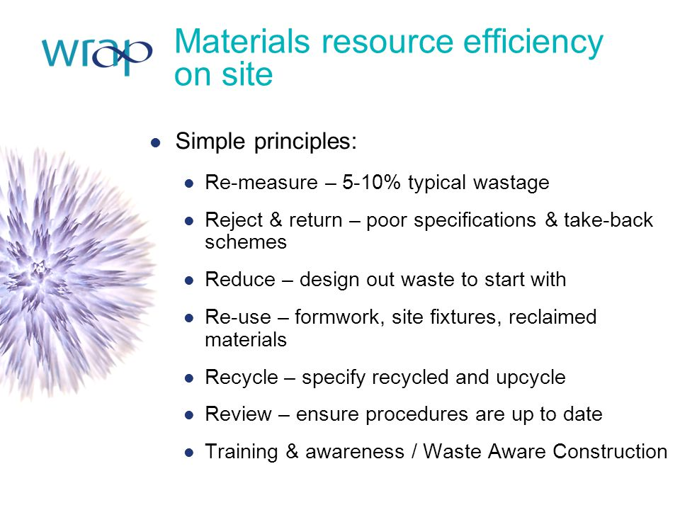Materials resource efficiency on site Simple principles: Re-measure – 5-10% typical wastage Reject & return – poor specifications & take-back schemes