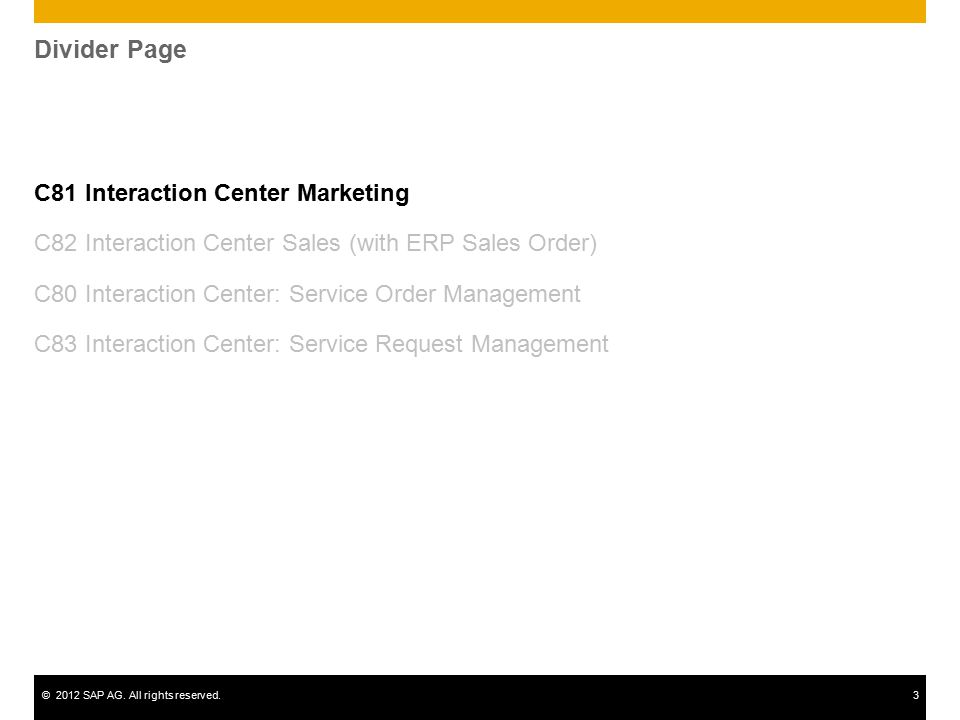 ©2012 SAP AG. All rights reserved.3 Divider Page C81 Interaction Center Marketing C82 Interaction Center Sales (with ERP Sales Order) C80 Interaction