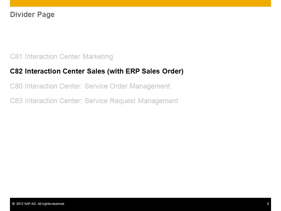 ©2012 SAP AG. All rights reserved.5 Divider Page C81 Interaction Center Marketing C82 Interaction Center Sales (with ERP Sales Order) C80 Interaction