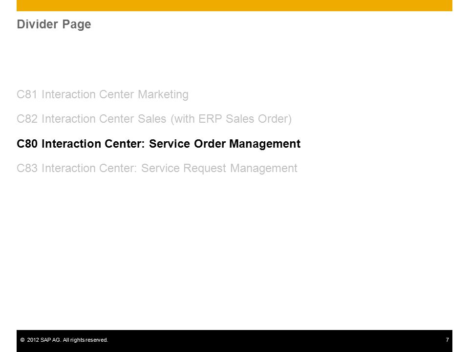 ©2012 SAP AG. All rights reserved.7 Divider Page C81 Interaction Center Marketing C82 Interaction Center Sales (with ERP Sales Order) C80 Interaction