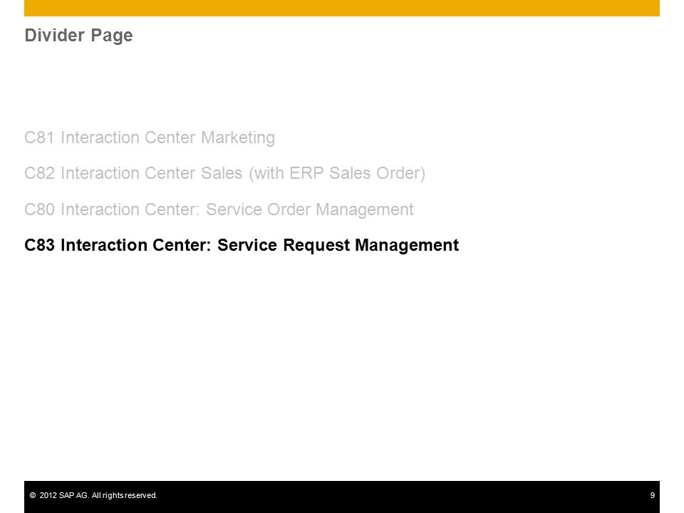 ©2012 SAP AG. All rights reserved.9 Divider Page C81 Interaction Center Marketing C82 Interaction Center Sales (with ERP Sales Order) C80 Interaction