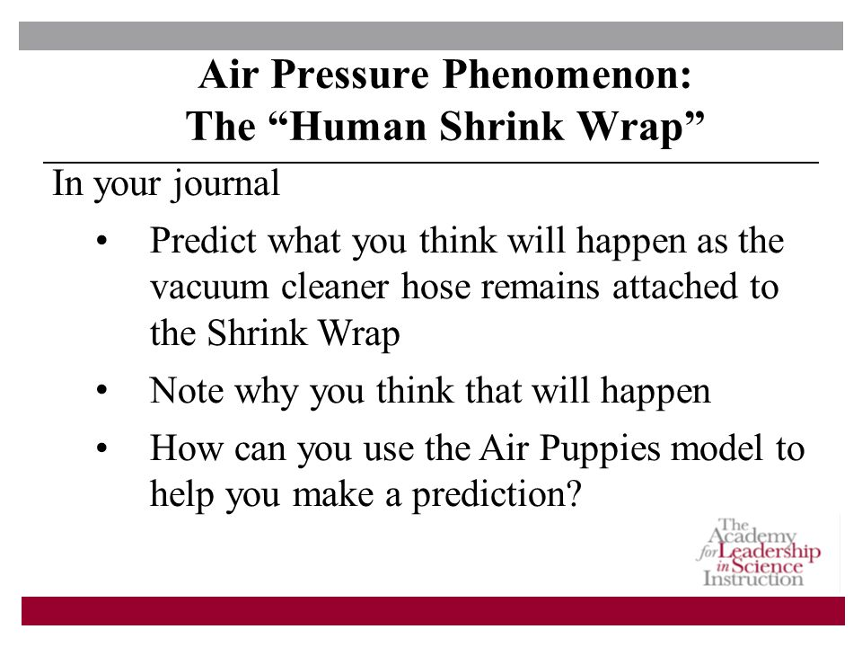 In your journal Predict what you think will happen as the vacuum cleaner hose remains attached to the Shrink Wrap Note why you think that will happen How can you use the Air Puppies model to help you make a prediction.