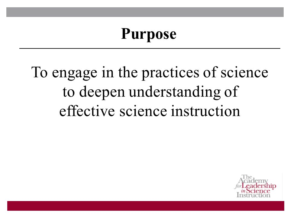 Purpose To engage in the practices of science to deepen understanding of effective science instruction