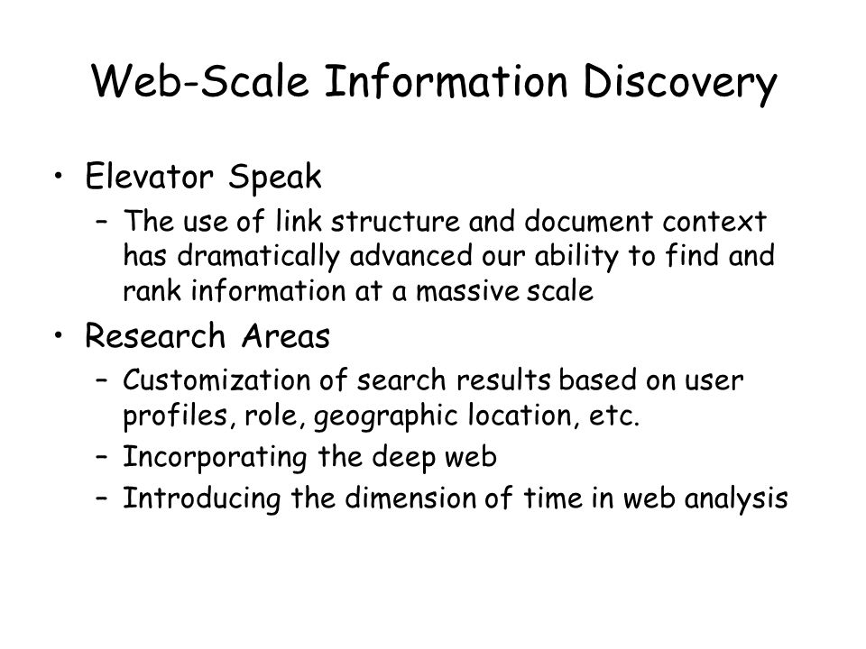 Web-Scale Information Discovery Elevator Speak –The use of link structure and document context has dramatically advanced our ability to find and rank information at a massive scale Research Areas –Customization of search results based on user profiles, role, geographic location, etc.
