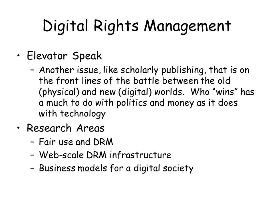 Digital Rights Management Elevator Speak –Another issue, like scholarly publishing, that is on the front lines of the battle between the old (physical) and new (digital) worlds.