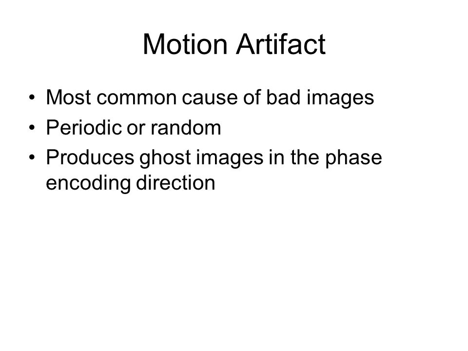 Motion Artifact Most common cause of bad images Periodic or random Produces ghost images in the phase encoding direction