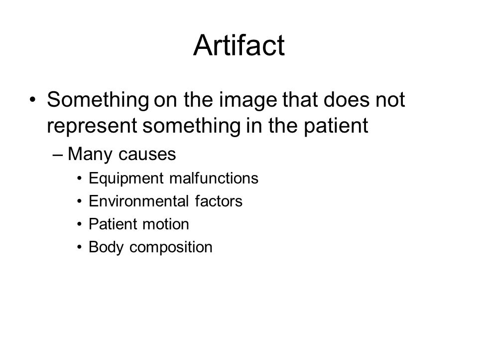 Artifact Something on the image that does not represent something in the patient –Many causes Equipment malfunctions Environmental factors Patient motion Body composition