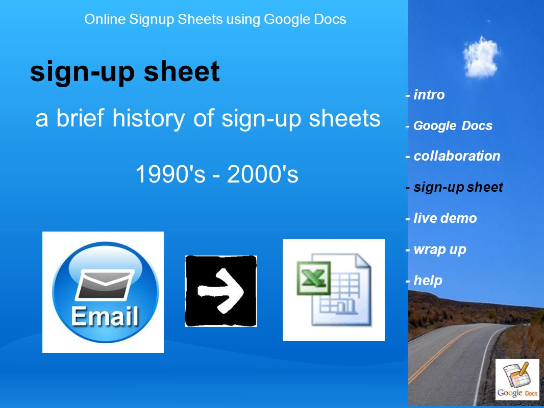 - intro - Google Docs - collaboration - sign-up sheet - live demo - wrap up - help sign-up sheet Online Signup Sheets using Google Docs a brief history of sign-up sheets 1990 s - 2000 s
