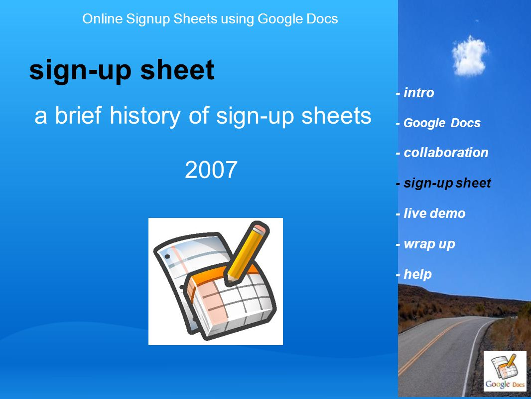 - intro - Google Docs - collaboration - sign-up sheet - live demo - wrap up - help sign-up sheet Online Signup Sheets using Google Docs a brief history of sign-up sheets 2007