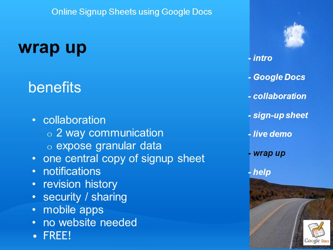 - intro - Google Docs - collaboration - sign-up sheet - live demo - wrap up - help benefits collaboration o 2 way communication o expose granular data one central copy of signup sheet notifications revision history security / sharing mobile apps no website needed FREE.