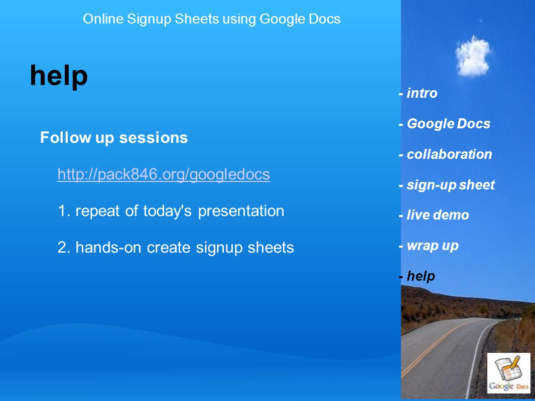 - intro - Google Docs - collaboration - sign-up sheet - live demo - wrap up - help help Follow up sessions http://pack846.org/googledocs 1. repeat of
