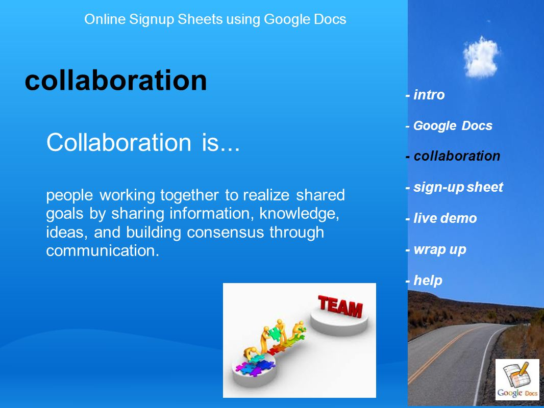 - intro - Google Docs - collaboration - sign-up sheet - live demo - wrap up - help sign-up sheet Online Signup Sheets using Google Docs a form of collaboration multiple people common goal sharing information communicating.