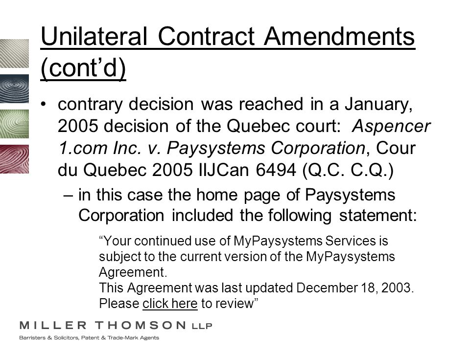 Unilateral Contract Amendments (cont'd) contrary decision was reached in a January, 2005 decision of the Quebec court: Aspencer 1.com Inc. v. Paysyste