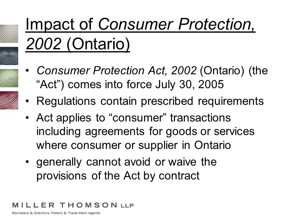 "Impact of Consumer Protection, 2002 (Ontario) Consumer Protection Act, 2002 (Ontario) (the ""Act"") comes into force July 30, 2005 Regulations contain p"