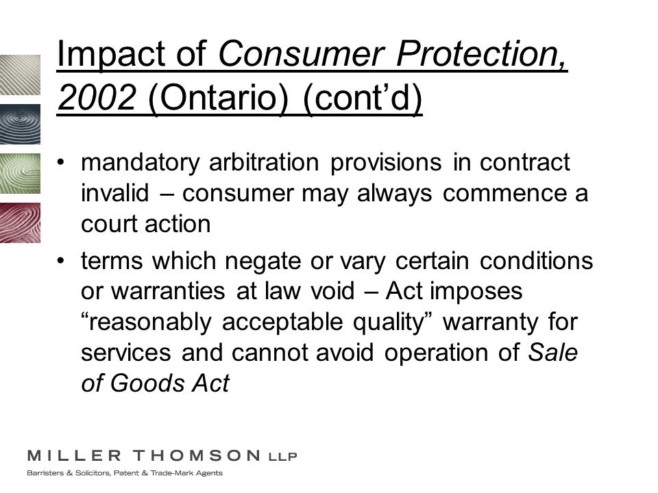 Impact of Consumer Protection, 2002 (Ontario) (cont'd) mandatory arbitration provisions in contract invalid – consumer may always commence a court act