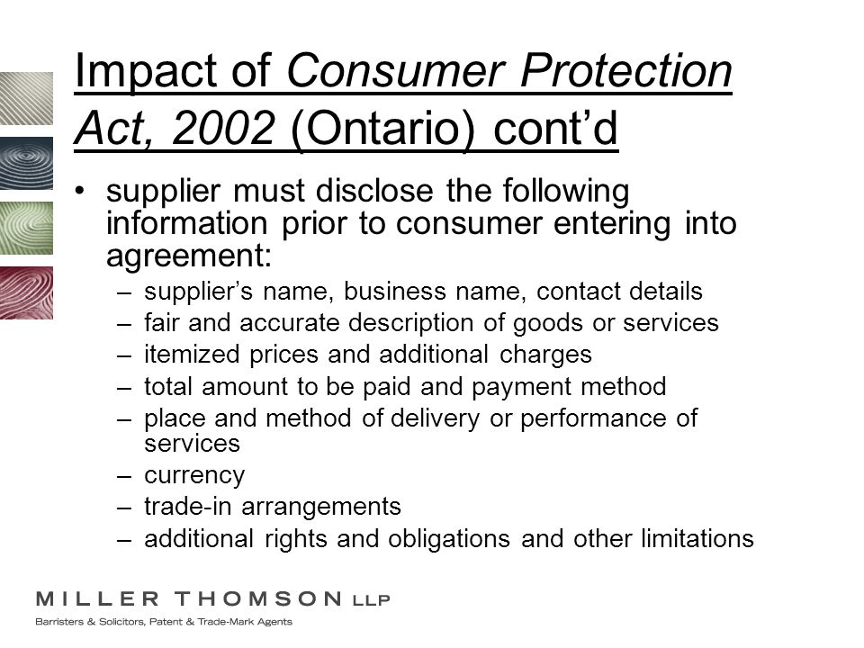 Impact of Consumer Protection Act, 2002 (Ontario) cont'd supplier must disclose the following information prior to consumer entering into agreement: –