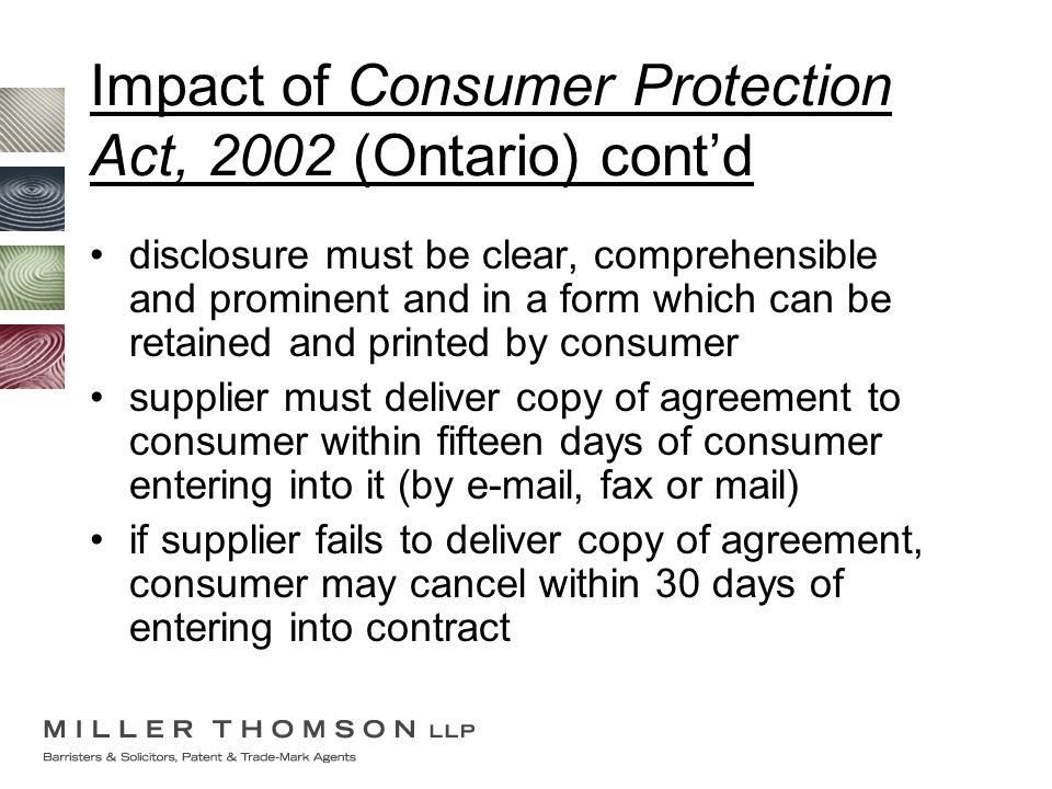 Impact of Consumer Protection Act, 2002 (Ontario) cont'd disclosure must be clear, comprehensible and prominent and in a form which can be retained and printed by consumer supplier must deliver copy of agreement to consumer within fifteen days of consumer entering into it (by e-mail, fax or mail) if supplier fails to deliver copy of agreement, consumer may cancel within 30 days of entering into contract