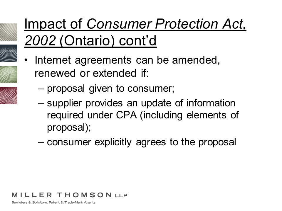 Impact of Consumer Protection Act, 2002 (Ontario) cont'd Internet agreements can be amended, renewed or extended if: –proposal given to consumer; –sup