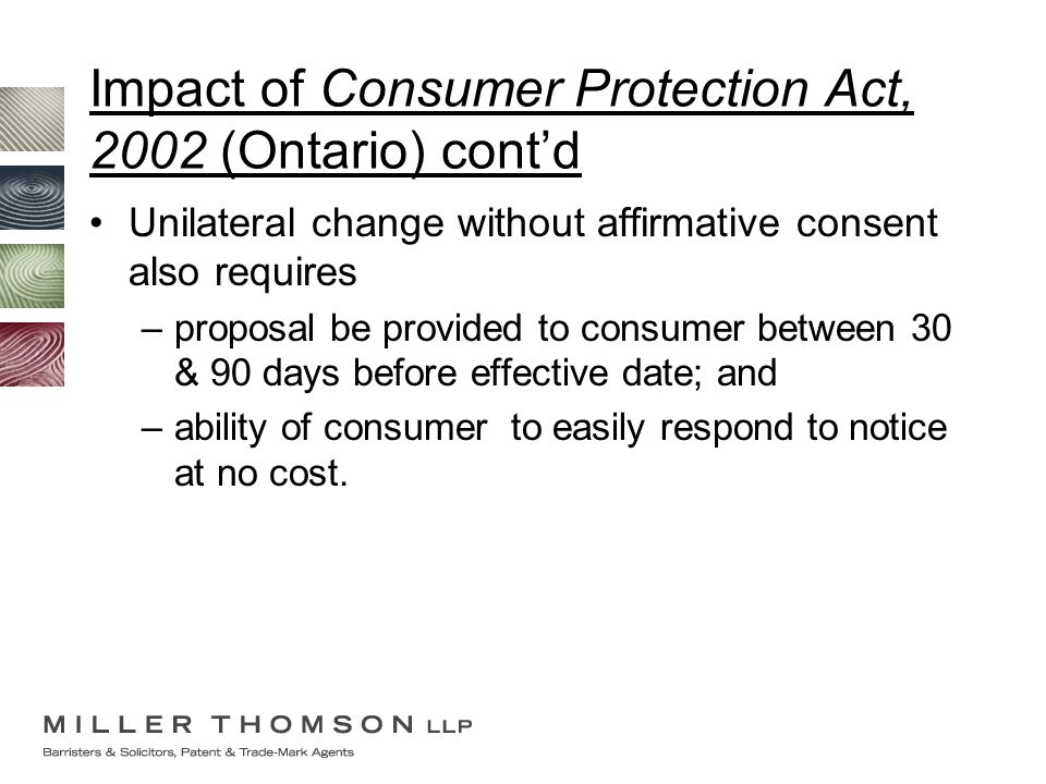Impact of Consumer Protection Act, 2002 (Ontario) cont'd Unilateral change without affirmative consent also requires –proposal be provided to consumer between 30 & 90 days before effective date; and –ability of consumer to easily respond to notice at no cost.