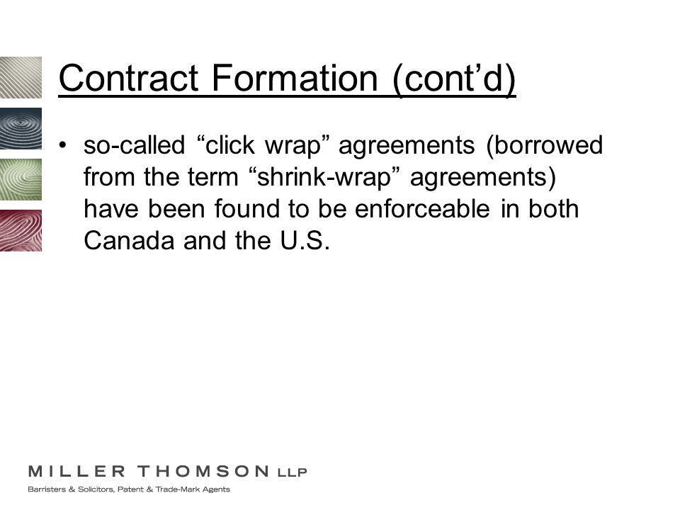 Contract Formation (cont'd) so-called click wrap agreements (borrowed from the term shrink-wrap agreements) have been found to be enforceable in both Canada and the U.S.