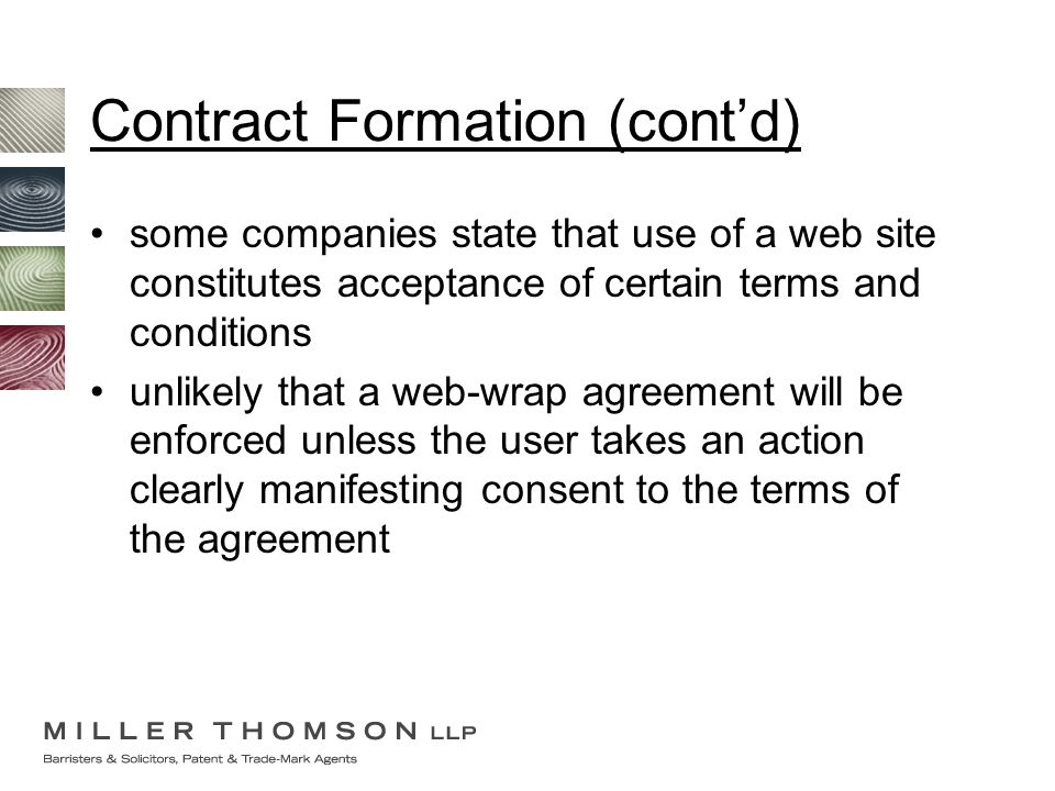 Contract Formation (cont'd) some companies state that use of a web site constitutes acceptance of certain terms and conditions unlikely that a web-wra