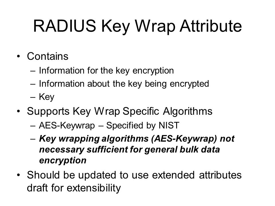 RADIUS Key Wrap Attribute Contains –Information for the key encryption –Information about the key being encrypted –Key Supports Key Wrap Specific Algorithms –AES-Keywrap – Specified by NIST –Key wrapping algorithms (AES-Keywrap) not necessary sufficient for general bulk data encryption Should be updated to use extended attributes draft for extensibility
