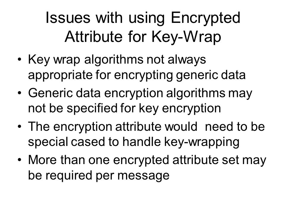 Issues with using Encrypted Attribute for Key-Wrap Key wrap algorithms not always appropriate for encrypting generic data Generic data encryption algorithms may not be specified for key encryption The encryption attribute would need to be special cased to handle key-wrapping More than one encrypted attribute set may be required per message